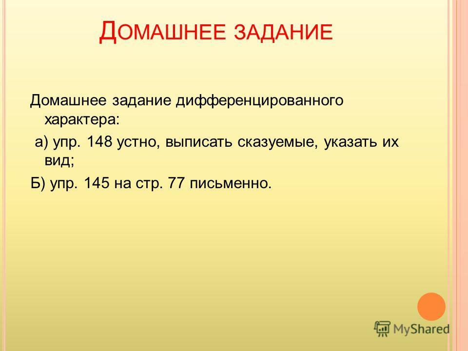 Д ОМАШНЕЕ ЗАДАНИЕ Домашнее задание дифференцированного характера: а) упр. 148 устно, выписать сказуемые, указать их вид; Б) упр. 145 на стр. 77 письменно.