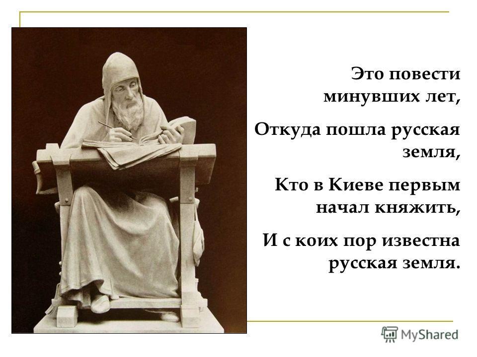 Это повести минувших лет, Откуда пошла русская земля, Кто в Киеве первым начал княжить, И с коих пор известна русская земля.