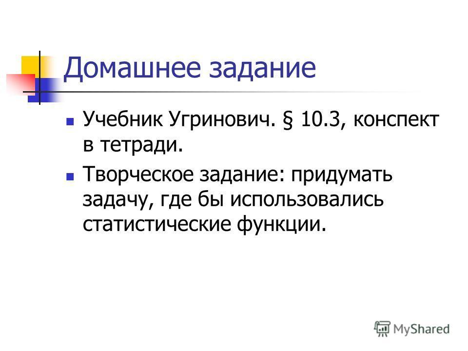 Домашнее задание Учебник Угринович. § 10.3, конспект в тетради. Творческое задание: придумать задачу, где бы использовались статистические функции.