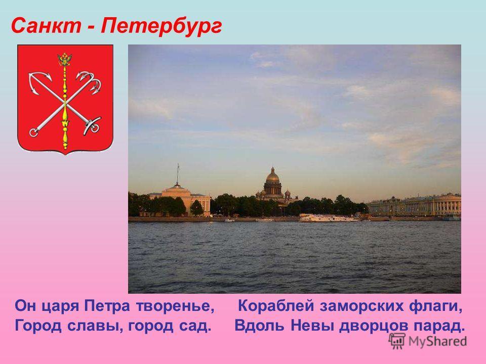 Санкт - Петербург Он царя Петра творенье, Кораблей заморских флаги, Город славы, город сад. Вдоль Невы дворцов парад. Санкт - Петербург. Он царя Петра творенье, Кораблей заморских флаги, Город славы, город сад. Вдоль Невы дворцов парад.
