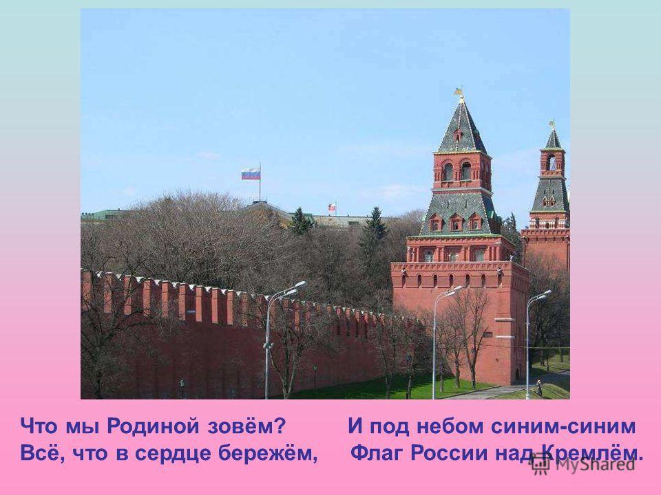 Что мы Родиной зовём? И под небом синим-синим Всё, что в сердце бережём, Флаг России над Кремлём. Что мы Родиной зовём? И под небом синим-синим Всё, что в сердце бережём, Флаг России над Кремлём.