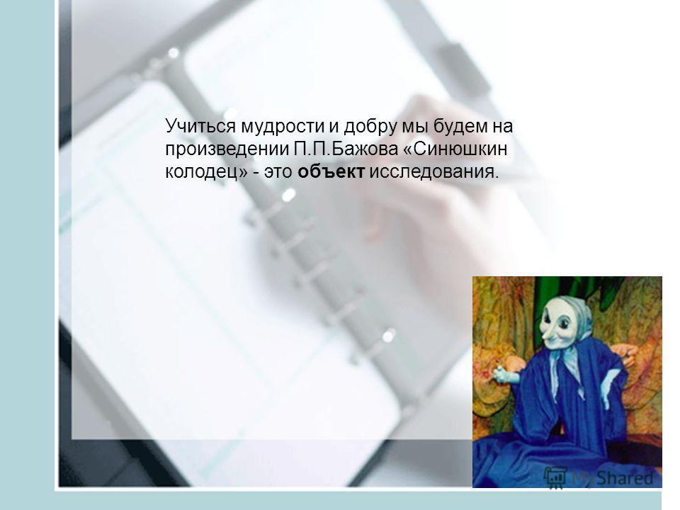 Учиться мудрости и добру мы будем на произведении П.П.Бажова «Синюшкин колодец» - это объект исследования.