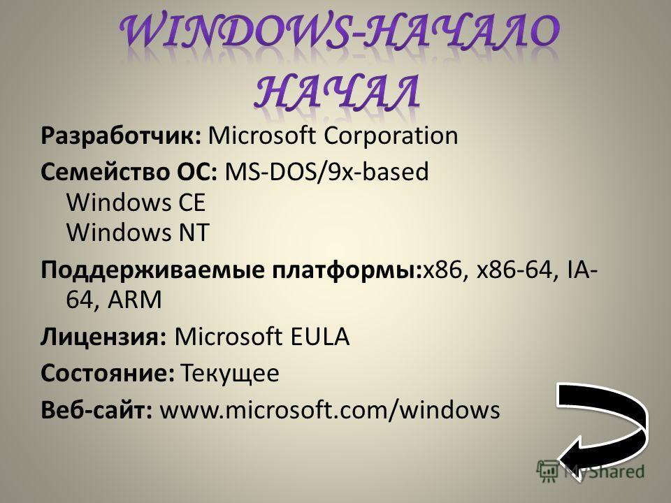Разработчик: Microsoft Corporation Семейство ОС: MS-DOS/9x-based Windows CE Windows NT Поддерживаемые платформы:x86, x86-64, IA- 64, ARM Лицензия: Microsoft EULA Состояние: Текущее Веб-сайт: www.microsoft.com/windows