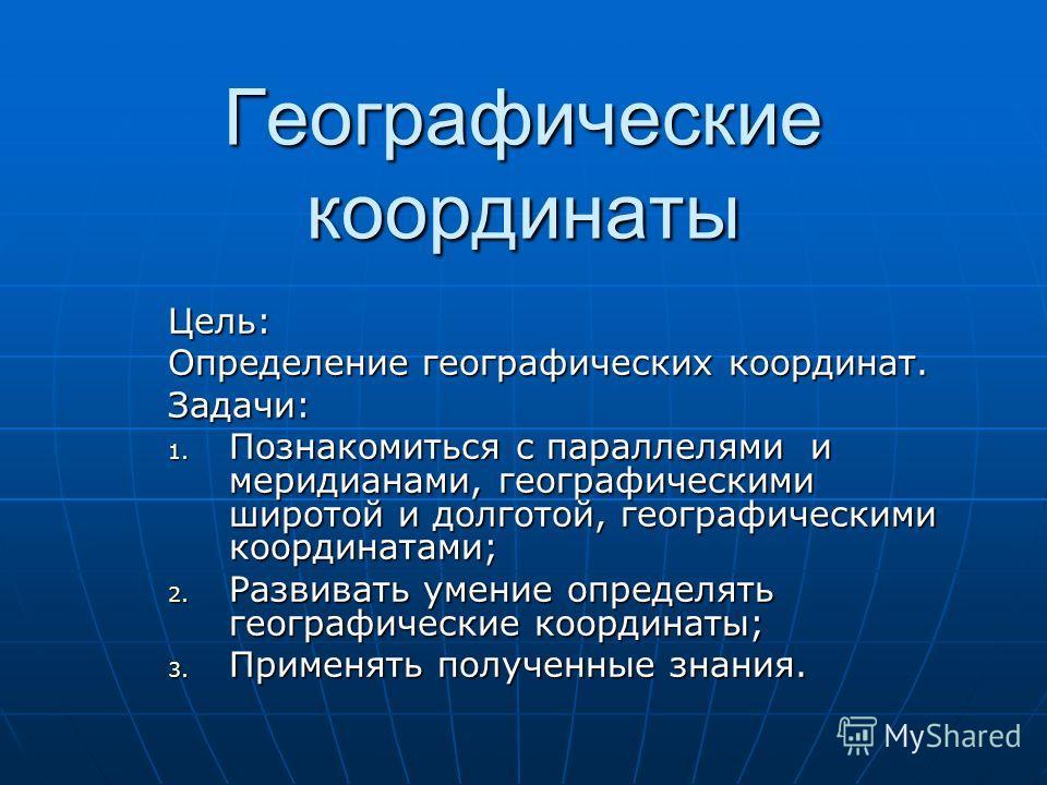 Географические координаты Цель: Определение географических координат. Задачи: 1. Познакомиться с параллелями и меридианами, географическими широтой и долготой, географическими координатами; 2. Развивать умение определять географические координаты; 3.