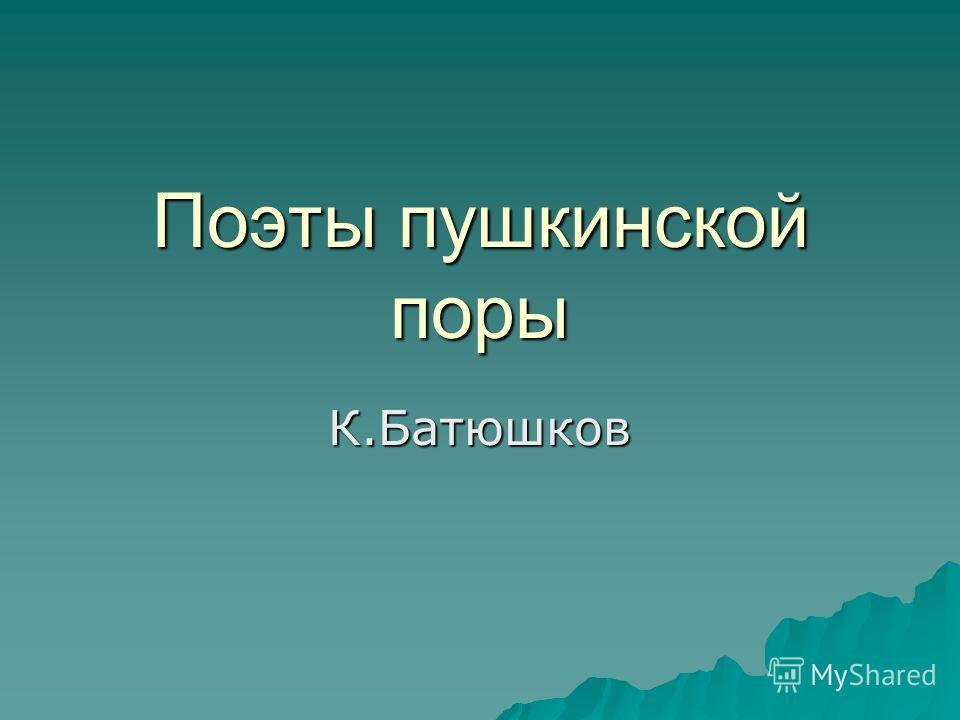 Поэты пушкинской поры К.Батюшков