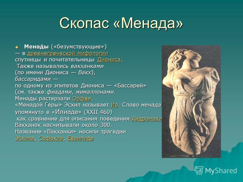 Скопас «Менада» Мена́ды («безумствующие») Мена́ды («безумствующие») в древнегреческой мифологии в древнегреческой мифологиидревнегреческой мифологиидревнегреческой мифологии спутницы и почитательницы Диониса. Диониса Также назывались вакханками Также