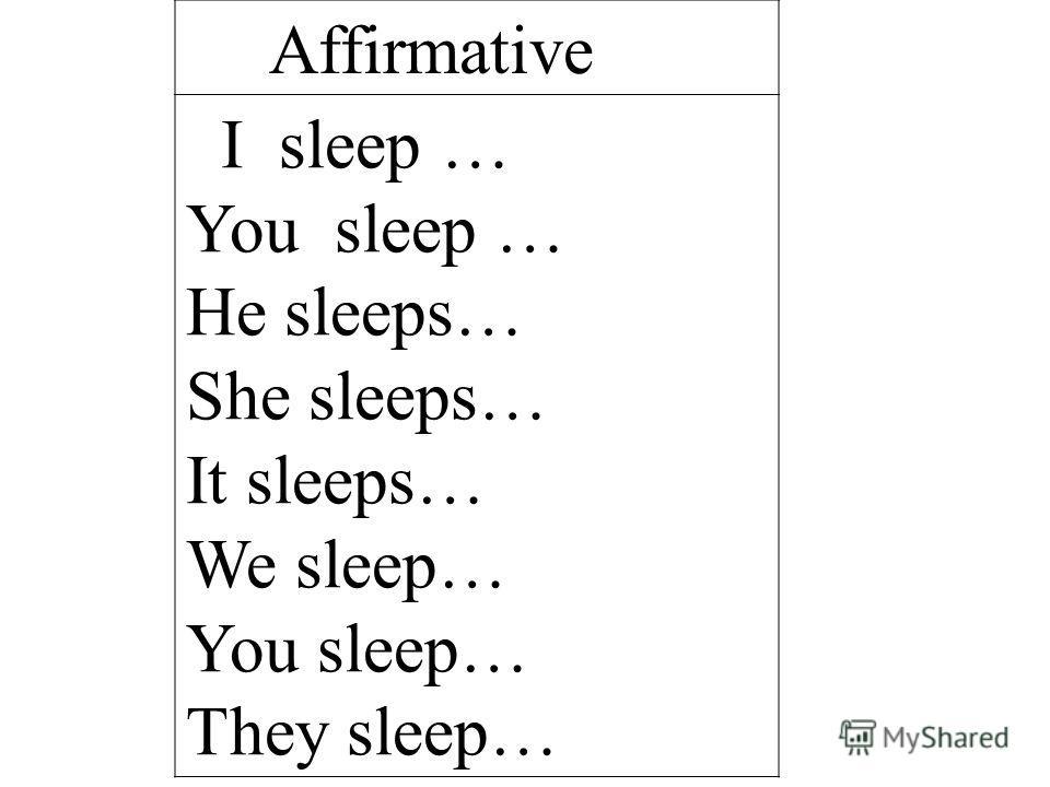 Affirmative I sleep … You sleep … He sleeps… She sleeps… It sleeps… We sleep… You sleep… They sleep…