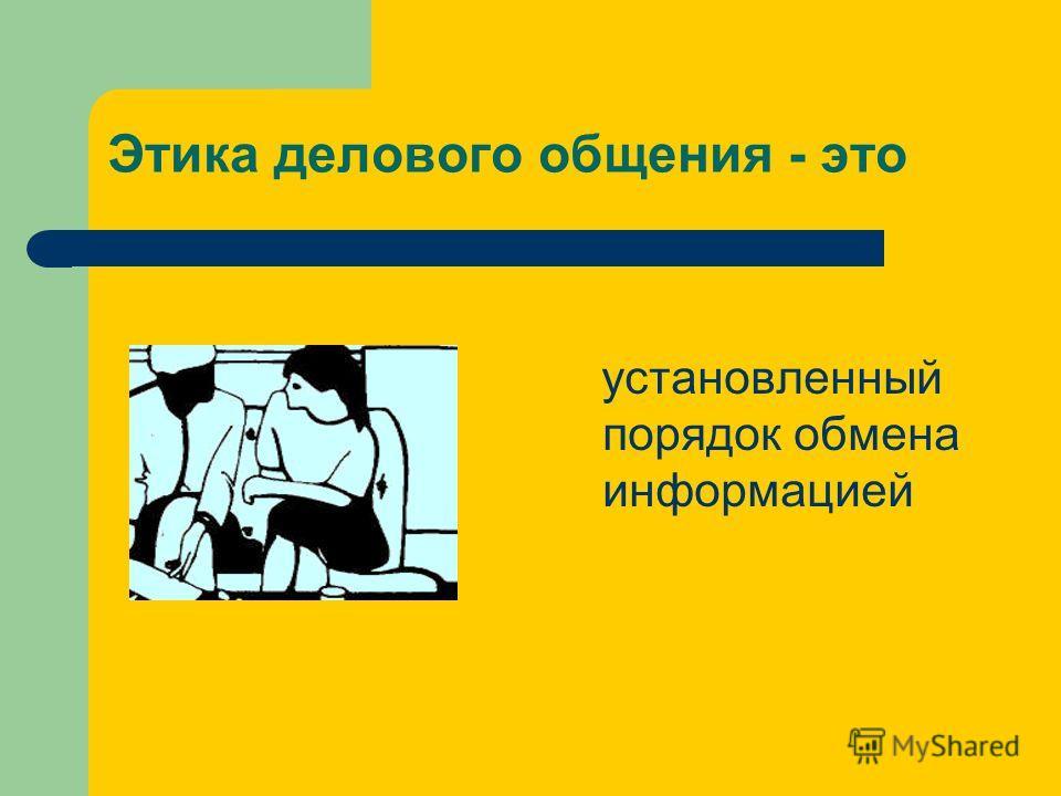 Этика делового общения - это установленный порядок обмена информацией