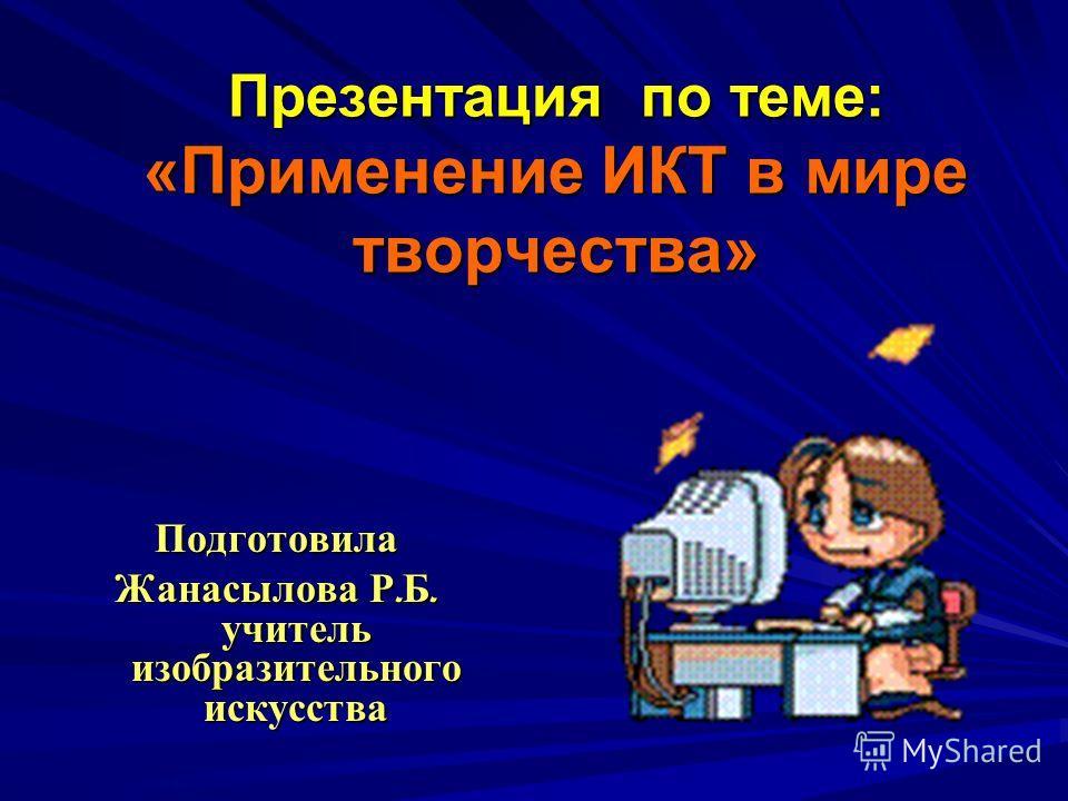 Презентация по теме: «Применение ИКТ в мире творчества» Подготовила Жанасылова Р. Б. учитель изобразительного искусства