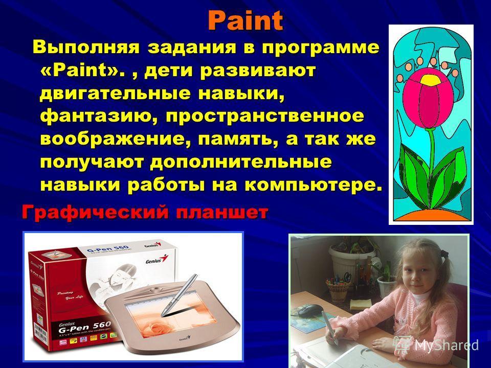 Paint Выполняя задания в программе «Paint»., дети развивают двигательные навыки, фантазию, пространственное воображение, память, а так же получают дополнительные навыки работы на компьютере. Выполняя задания в программе «Paint»., дети развивают двига