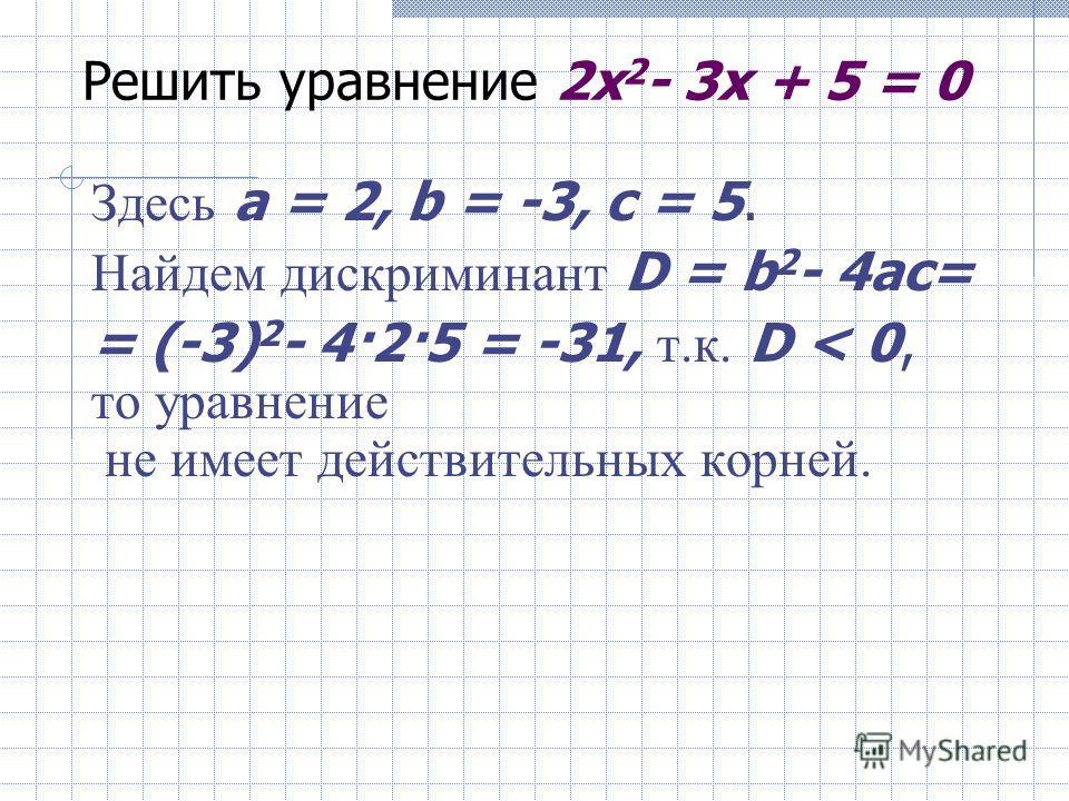 Решить уравнение 2x 2 - 5x + 2 = 0 Здесь a = 2, b = -5, c = 2. Имеем D = b 2 - 4ac = (-5) 2 - 4 2 2 = 9. Так как D > 0, то уравнение имеет два корня. Найдем их по формуле то есть x 1 = 2 и x 2 = 0,5 - корни заданного уравнения.