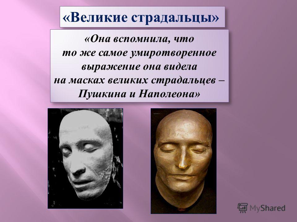 «Великие страдальцы» «Она вспомнила, что то же самое умиротворенное выражение она видела на масках великих страдальцев – Пушкина и Наполеона» «Она вспомнила, что то же самое умиротворенное выражение она видела на масках великих страдальцев – Пушкина