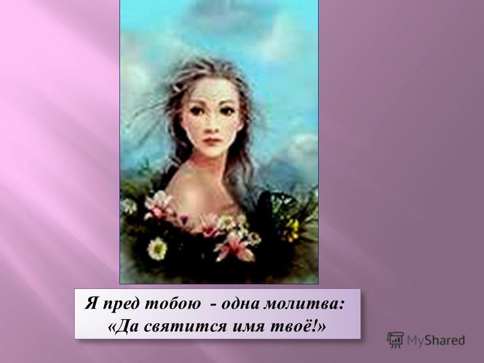Я пред тобою - одна молитва: «Да святится имя твоё!» Я пред тобою - одна молитва: «Да святится имя твоё!»