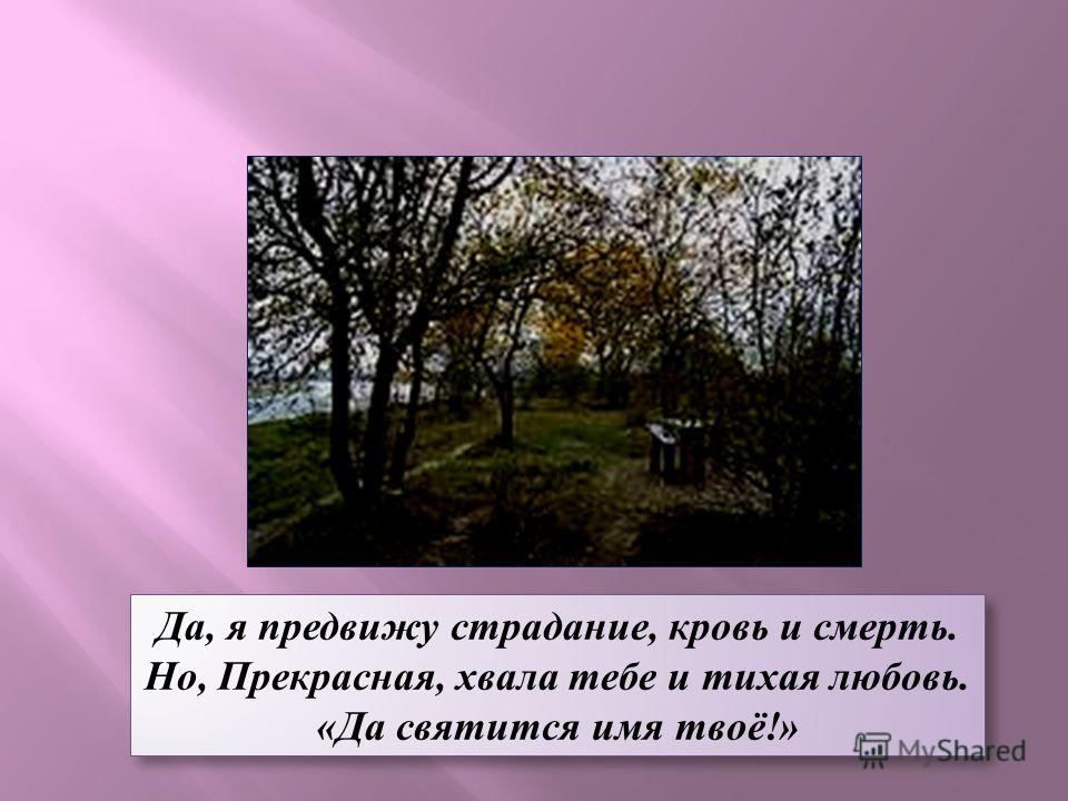 Да, я предвижу страдание, кровь и смерть. Но, Прекрасная, хвала тебе и тихая любовь. «Да святится имя твоё!» Да, я предвижу страдание, кровь и смерть. Но, Прекрасная, хвала тебе и тихая любовь. «Да святится имя твоё!»