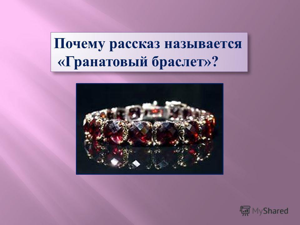 Почему рассказ называется «Гранатовый браслет»? Почему рассказ называется «Гранатовый браслет»?