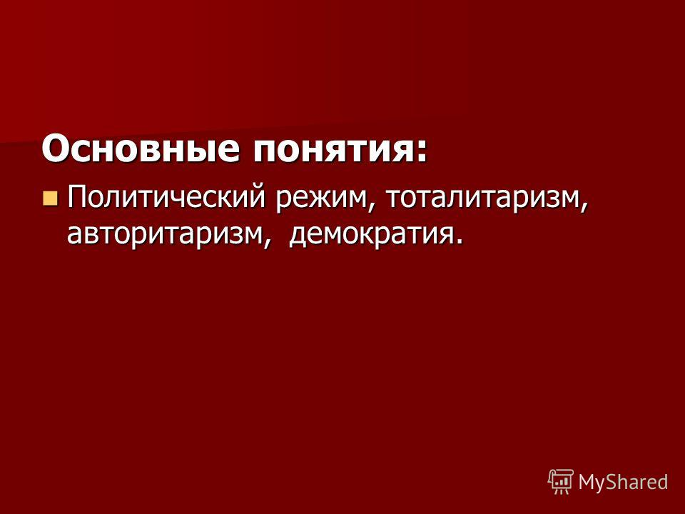 Основные понятия: Политический режим, тоталитаризм, авторитаризм, демократия. Политический режим, тоталитаризм, авторитаризм, демократия.