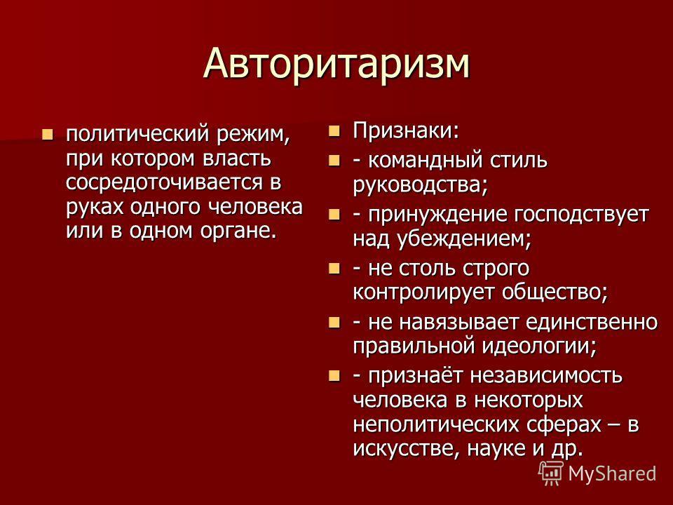 Авторитаризм политический режим, при котором власть сосредоточивается в руках одного человека или в одном органе. политический режим, при котором власть сосредоточивается в руках одного человека или в одном органе. Признаки: Признаки: - командный сти