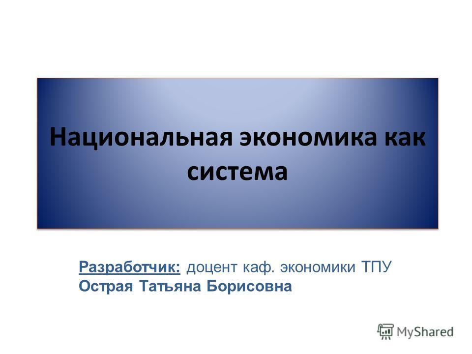 Национальная экономика как система Разработчик: доцент каф. экономики ТПУ Острая Татьяна Борисовна
