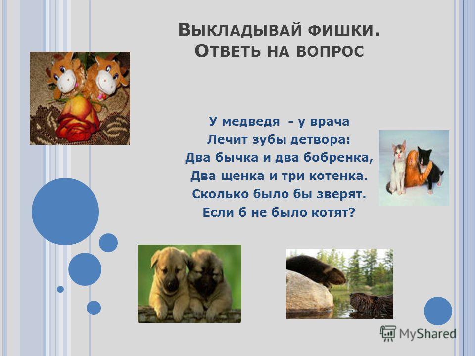 В ЫКЛАДЫВАЙ ФИШКИ. О ТВЕТЬ НА ВОПРОС У медведя - у врача Лечит зубы детвора: Два бычка и два бобренка, Два щенка и три котенка. Сколько было бы зверят. Если б не было котят?