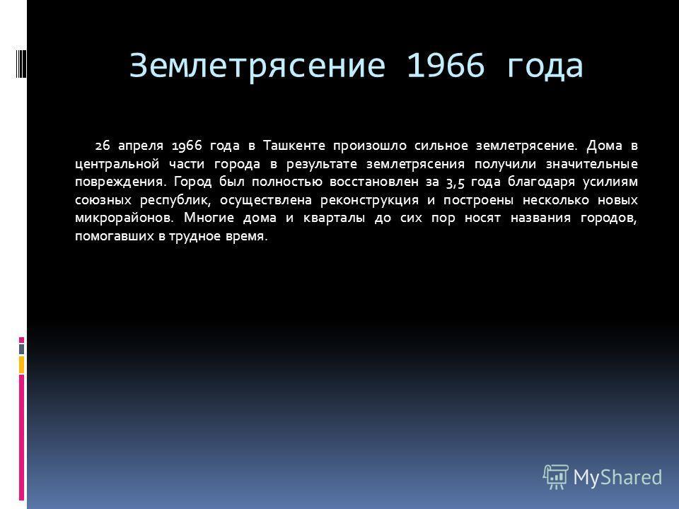 Землетрясение 1966 года 26 апреля 1966 года в Ташкенте произошло сильное землетрясение. Дома в центральной части города в результате землетрясения получили значительные повреждения. Город был полностью восстановлен за 3,5 года благодаря усилиям союзн