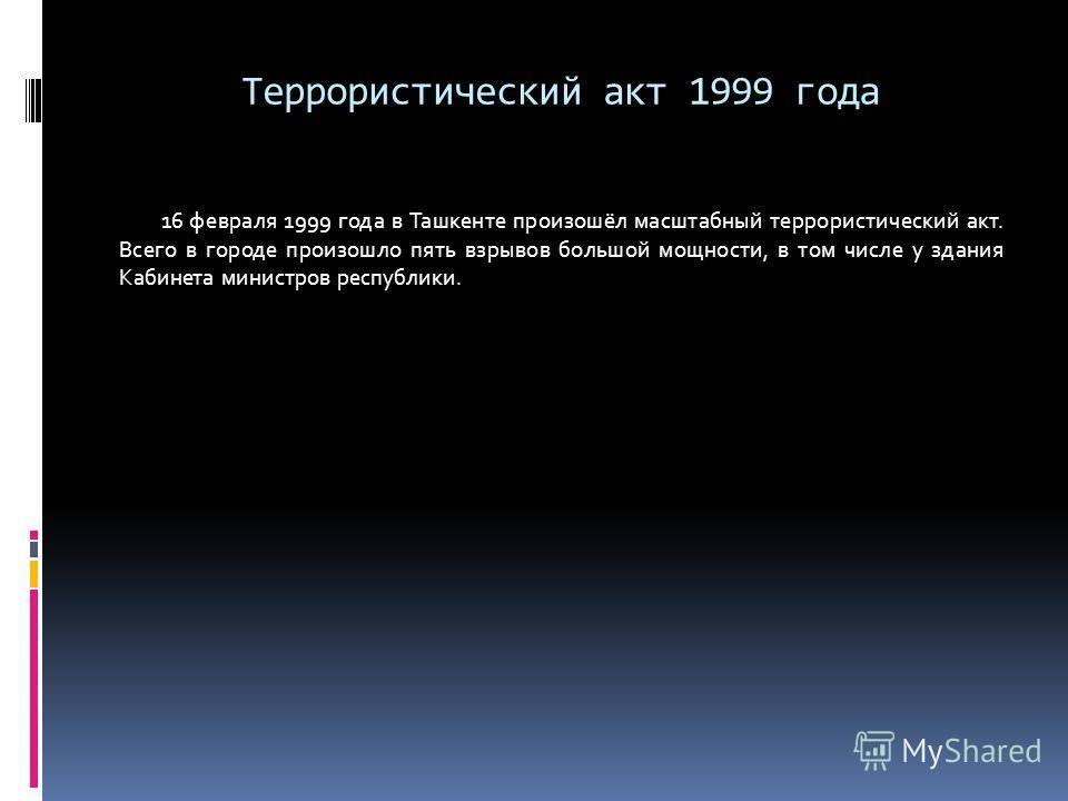 Террористический акт 1999 года 16 февраля 1999 года в Ташкенте произошёл масштабный террористический акт. Всего в городе произошло пять взрывов большой мощности, в том числе у здания Кабинета министров республики.