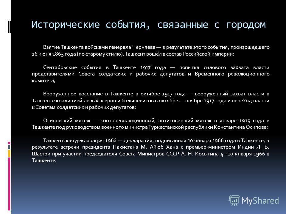 Исторические события, связанные с городом Взятие Ташкента войсками генерала Черняева в результате этого события, произошедшего 16 июня 1865 года (по старому стилю), Ташкент вошёл в состав Российской империи; Сентябрьские события в Ташкенте 1917 года