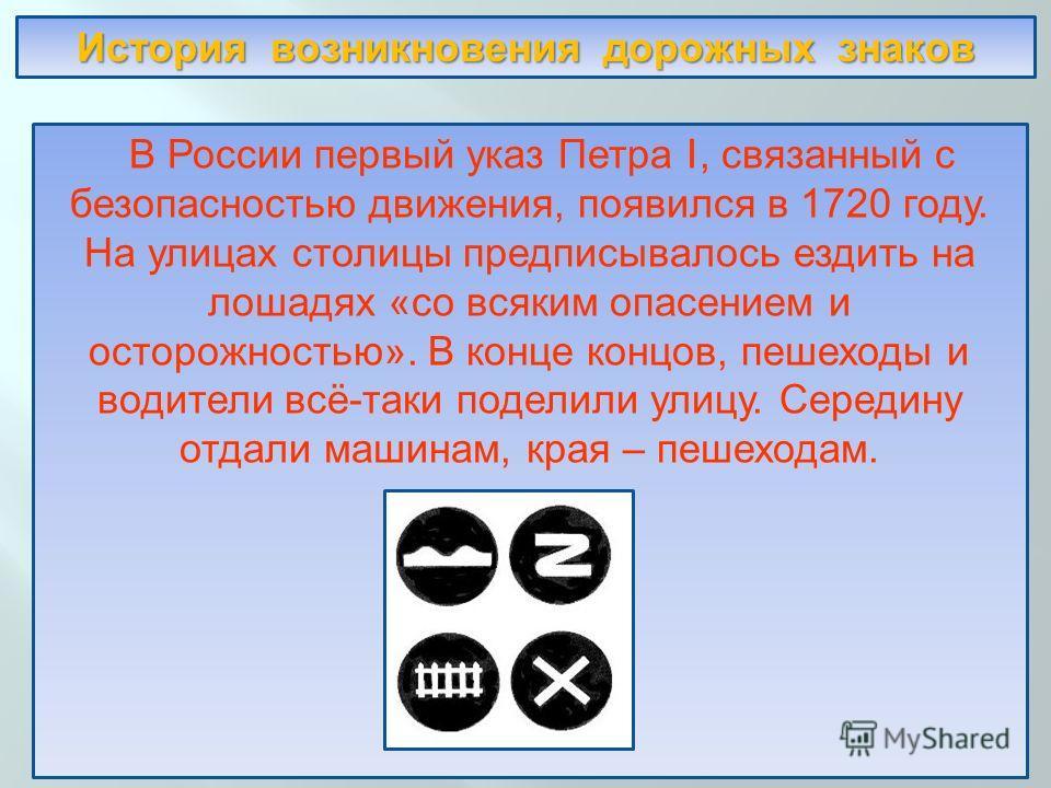 В России первый указ Петра I, связанный с безопасностью движения, появился в 1720 году. На улицах столицы предписывалось ездить на лошадях « со всяким опасением и осторожностью ». В конце концов, пешеходы и водители всё - таки поделили улицу. Середин