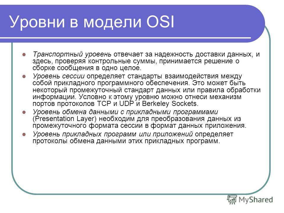 Уровни в модели OSI Транспортный уровень отвечает за надежность доставки данных, и здесь, проверяя контрольные суммы, принимается решение о сборке сообщения в одно целое. Уровень сессии определяет стандарты взаимодействия между собой прикладного прог