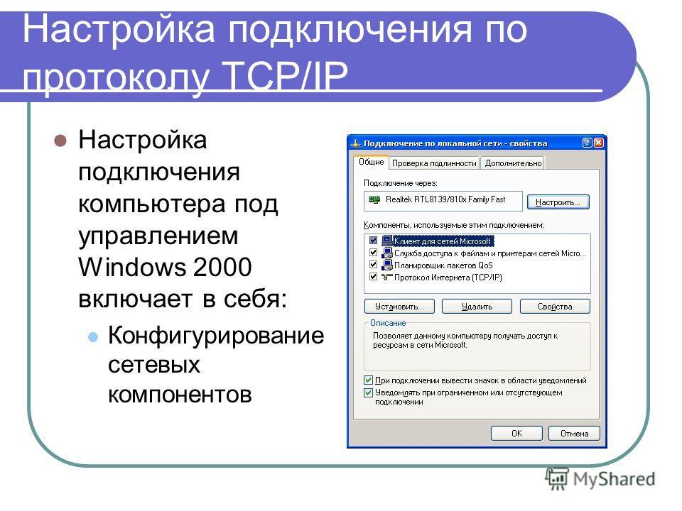 Настройка подключения по протоколу TCP/IP Настройка подключения компьютера под управлением Windows 2000 включает в себя: Конфигурирование сетевых компонентов