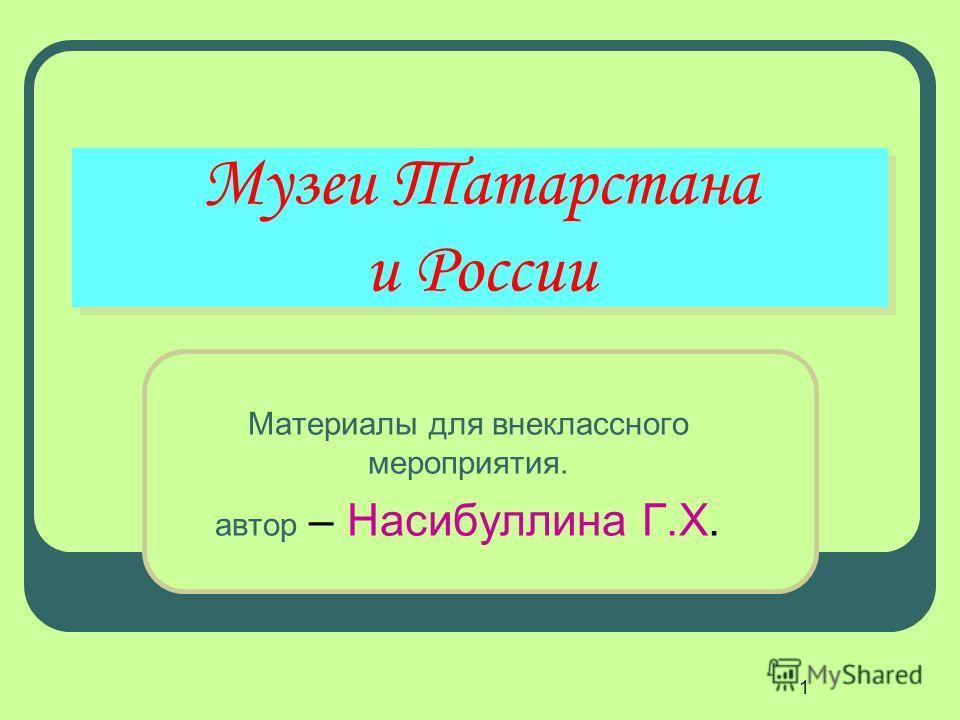 1 Музеи Татарстана и России Материалы для внеклассного мероприятия. автор – Насибуллина Г.Х.