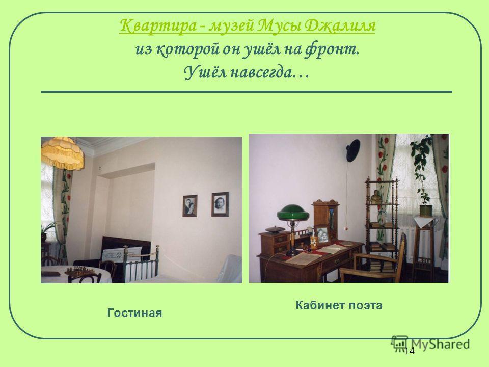 14 Квартира - музей Мусы Джалиля Квартира - музей Мусы Джалиля из которой он ушёл на фронт. Ушёл навсегда… Кабинет поэта Гостиная