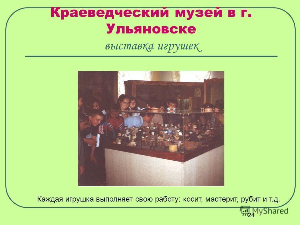 24 Краеведческий музей в г. Ульяновске выставка игрушек Каждая игрушка выполняет свою работу: косит, мастерит, рубит и т.д.