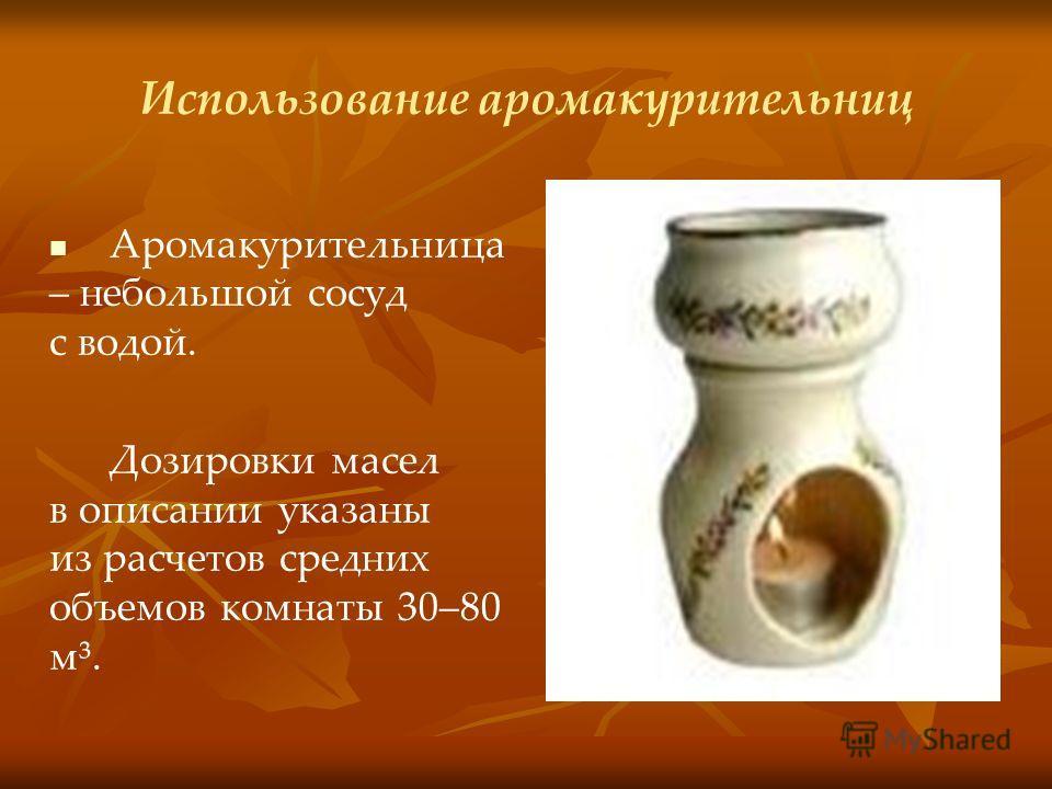 Использование аромакурительниц Аромакурительница – небольшой сосуд с водой. Дозировки масел в описании указаны из расчетов средних объемов комнаты 30–80 м³.