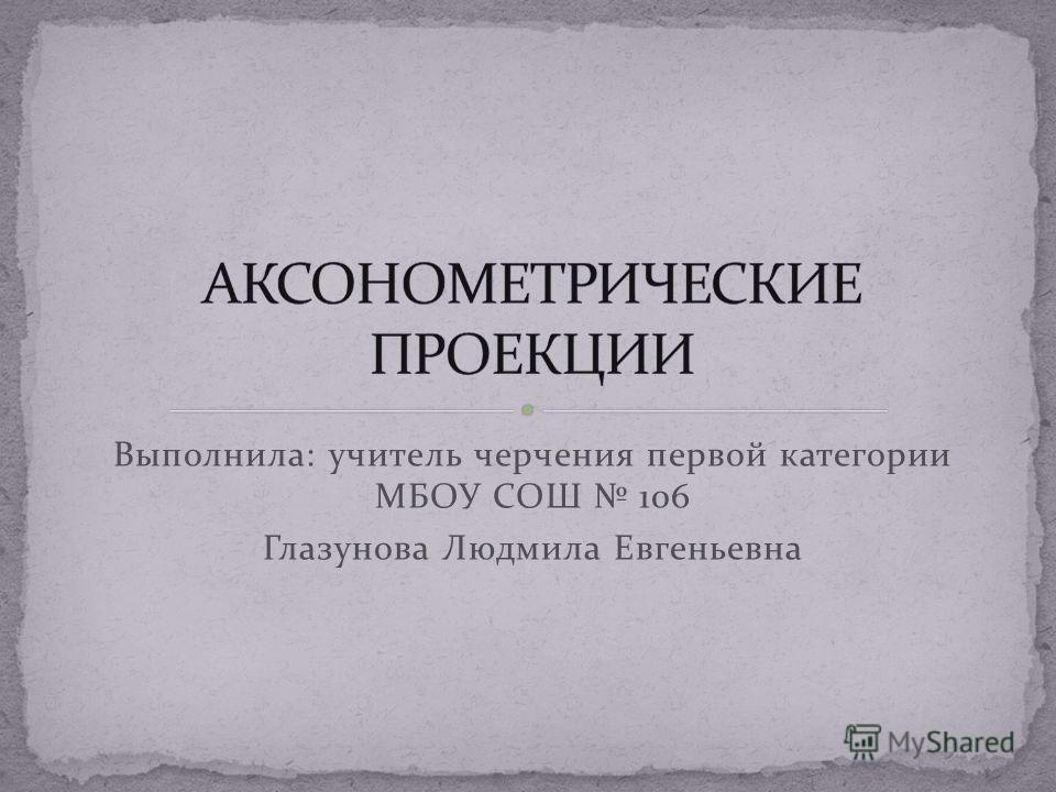 Выполнила: учитель черчения первой категории МБОУ СОШ 106 Глазунова Людмила Евгеньевна