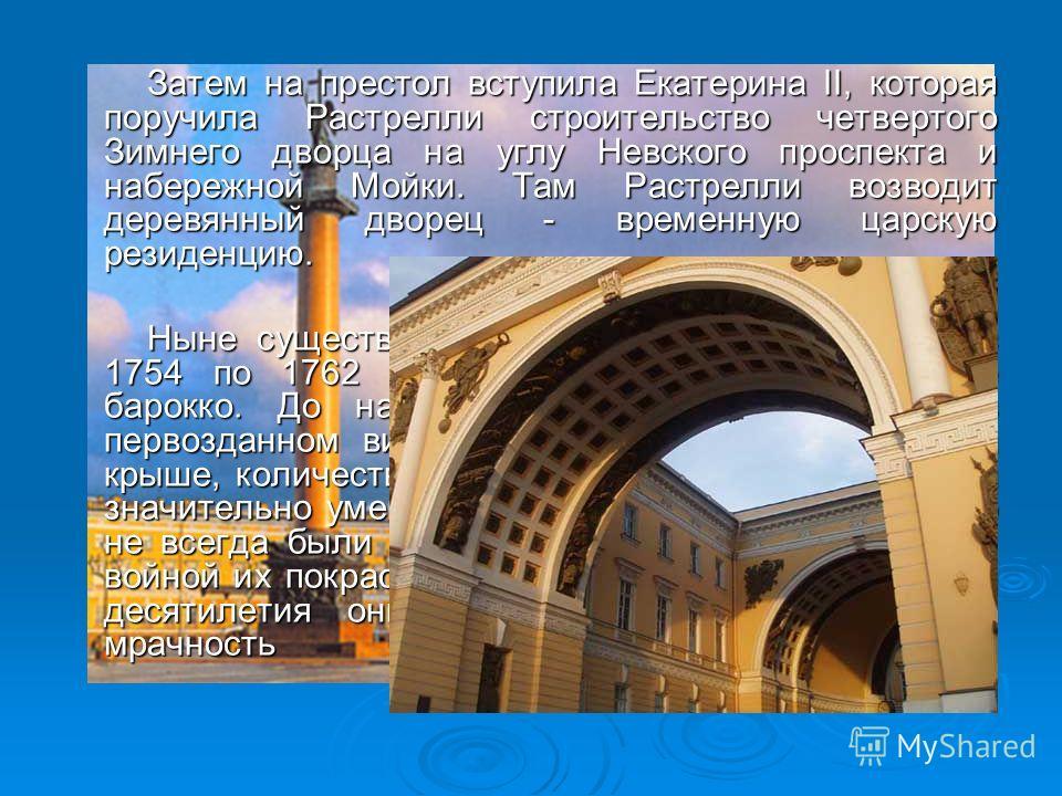 Затем на престол вступила Екатерина II, которая поручила Растрелли строительство четвертого Зимнего дворца на углу Невского проспекта и набережной Мойки. Там Растрелли возводит деревянный дворец - временную царскую резиденцию. Ныне существующий Зимни