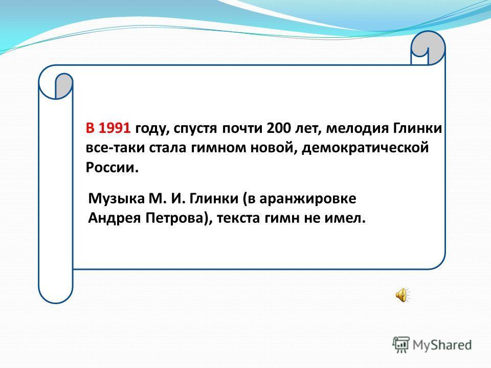 В 1991 году, спустя почти 200 лет, мелодия Глинки все-таки стала гимном новой, демократической России. Музыка М. И. Глинки (в аранжировке Андрея Петрова), текста гимн не имел.