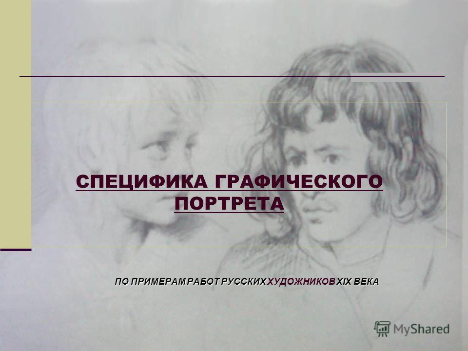 СПЕЦИФИКА ГРАФИЧЕСКОГО ПОРТРЕТА ПО ПРИМЕРАМ РАБОТ РУССКИХ XIX ВЕКА ПО ПРИМЕРАМ РАБОТ РУССКИХ ХУДОЖНИКОВ XIX ВЕКА