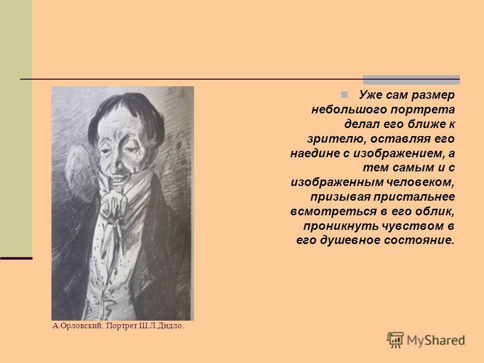 А.Орловский. Портрет Ш.Л.Дидло. Уже сам размер небольшого портрета делал его ближе к зрителю, оставляя его наедине с изображением, а тем самым и с изображенным человеком, призывая пристальнее всмотреться в его облик, проникнуть чувством в его душевно