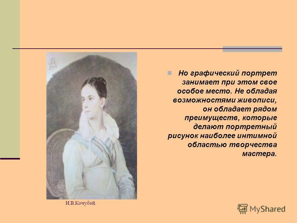О.Кипренский. Портрет Н.В.Кочубей. Но графический портрет занимает при этом свое особое место. Не обладая возможностями живописи, он обладает рядом преимуществ, которые делают портретный рисунок наиболее интимной областью творчества мастера.