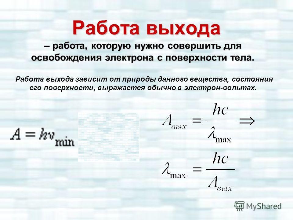 Работа выхода – работа, которую нужно совершить для освобождения электрона с поверхности тела. Работа выхода зависит от природы данного вещества, состояния его поверхности, выражается обычно в электрон-вольтах.