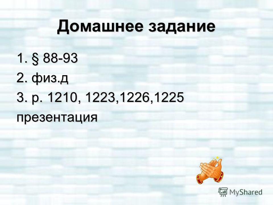 Домашнее задание 1. § 88-93 2. физ.д 3. р. 1210, 1223,1226,1225 презентация