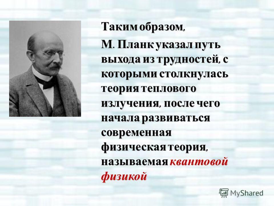 Таким образом, М. Планк указал путь выхода из трудностей, с которыми столкнулась теория теплового излучения, после чего начала развиваться современная физическая теория, называемая квантовой физикой