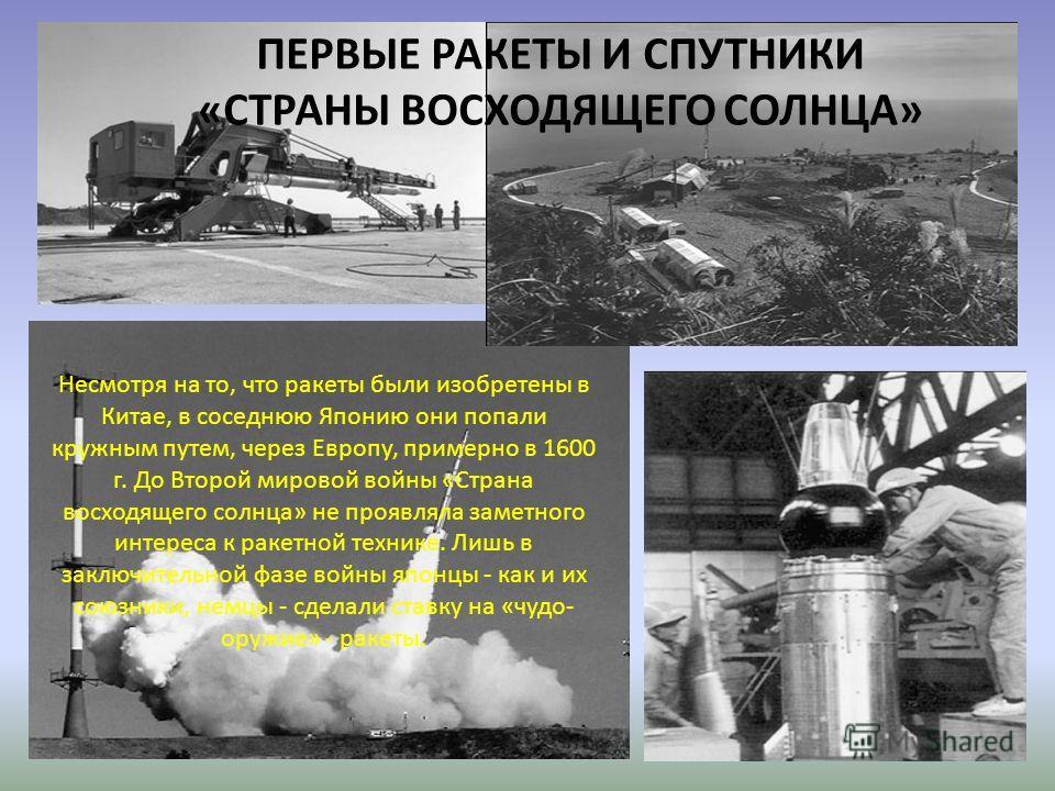 ПЕРВЫЕ РАКЕТЫ И СПУТНИКИ «СТРАНЫ ВОСХОДЯЩЕГО СОЛНЦА» Несмотря на то, что ракеты были изобретены в Китае, в соседнюю Японию они попали кружным путем, через Европу, примерно в 1600 г. До Второй мировой войны «Страна восходящего солнца» не проявляла зам