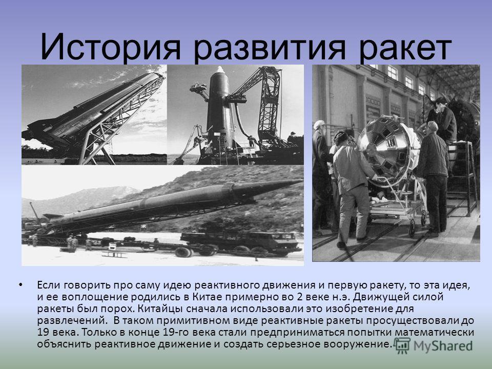История развития ракет Если говорить про саму идею реактивного движения и первую ракету, то эта идея, и ее воплощение родились в Китае примерно во 2 веке н.э. Движущей силой ракеты был порох. Китайцы сначала использовали это изобретение для развлечен