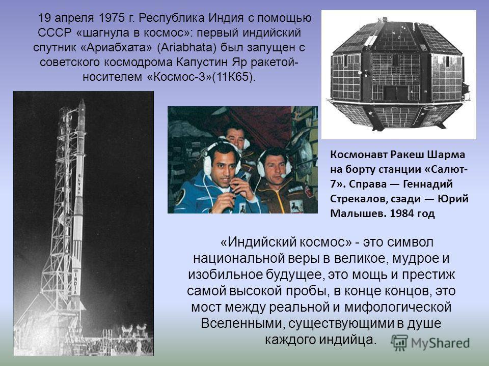 19 апреля 1975 г. Республика Индия с помощью СССР «шагнула в космос»: первый индийский спутник «Ариабхата» (Ariabhata) был запущен с советского космодрома Капустин Яр ракетой- носителем «Космос-3»(11К65). Космонавт Ракеш Шарма на борту станции «Салют