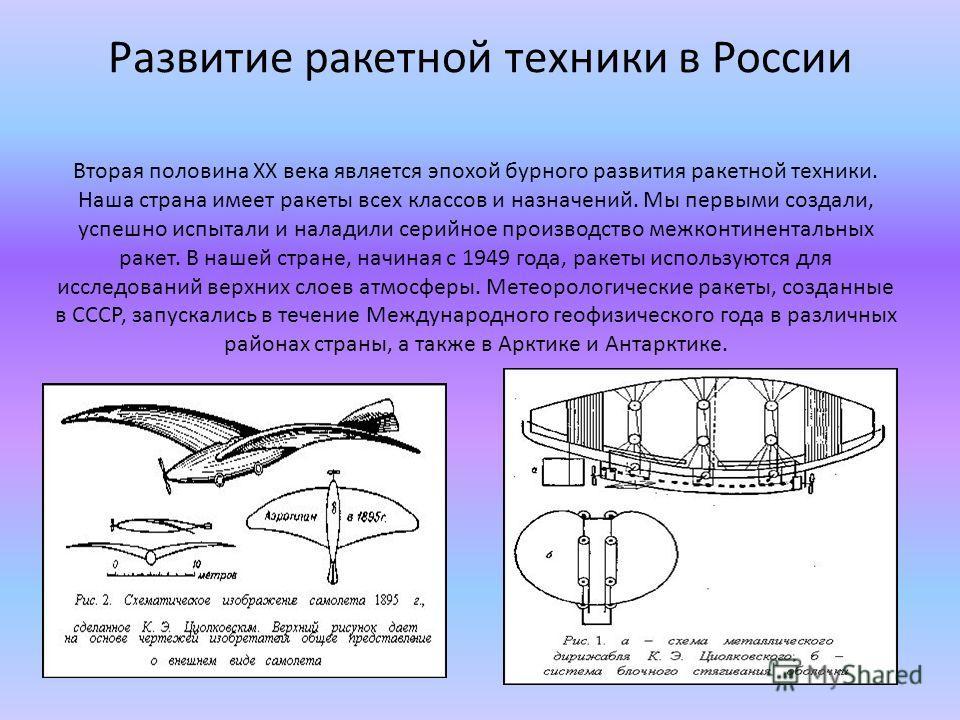 Развитие ракетной техники в России Вторая половина XX века является эпохой бурного развития ракетной техники. Наша страна имеет ракеты всех классов и назначений. Мы первыми создали, успешно испытали и наладили серийное производство межконтинентальных