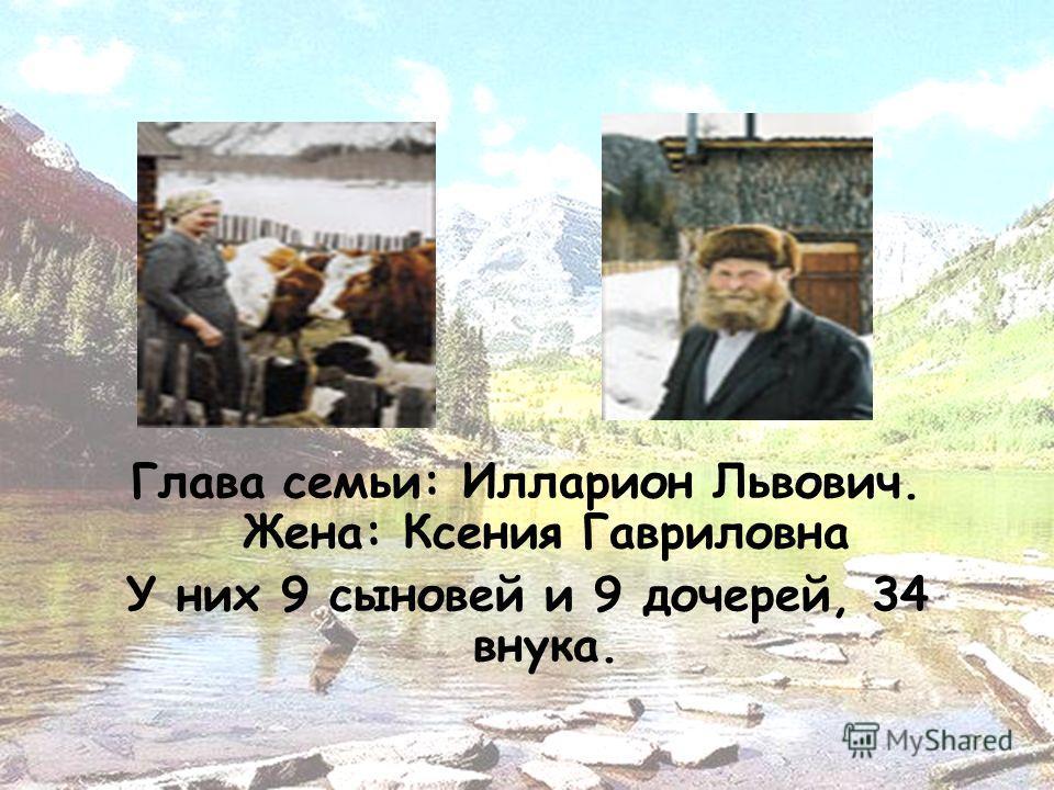 Глава семьи: Илларион Львович. Жена: Ксения Гавриловна У них 9 сыновей и 9 дочерей, 34 внука.