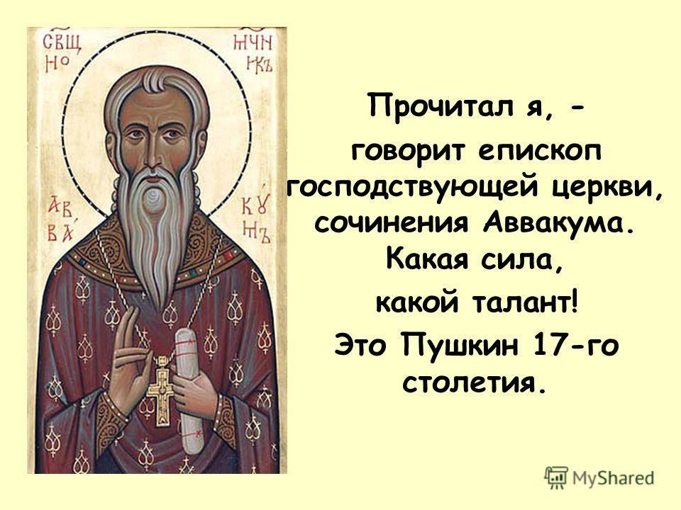 Прочитал я, - говорит епископ господствующей церкви, сочинения Аввакума. Какая сила, какой талант! Это Пушкин 17-го столетия.