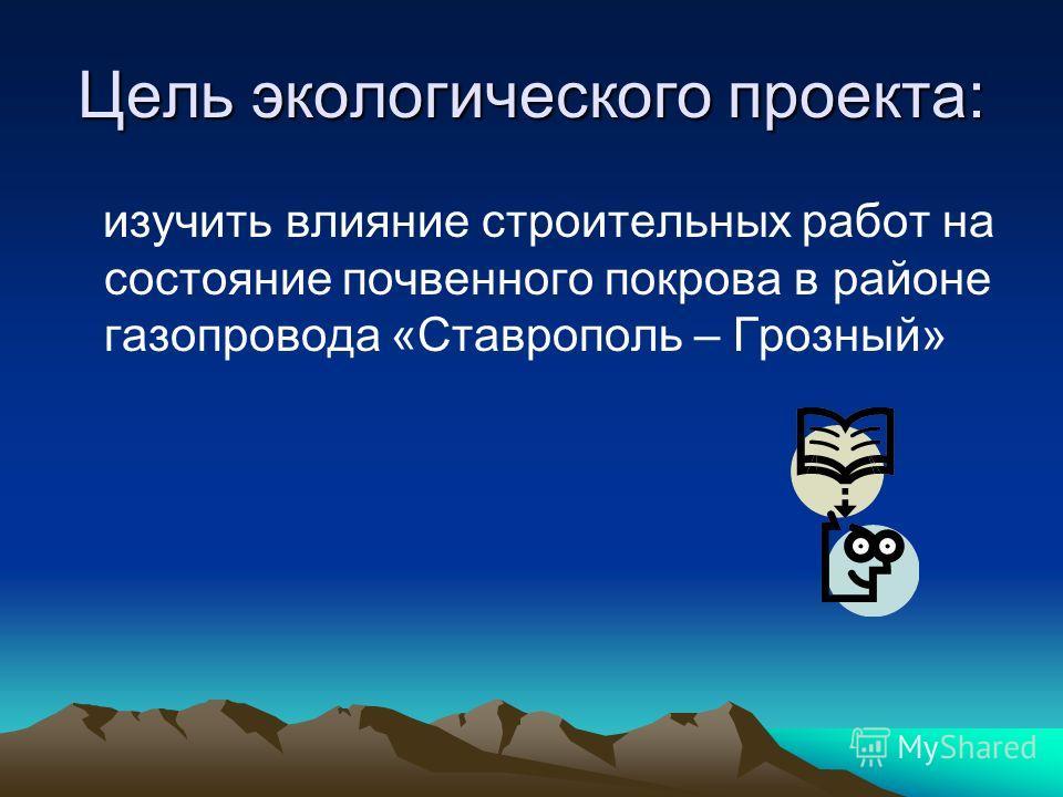 Цель экологического проекта: изучить влияние строительных работ на состояние почвенного покрова в районе газопровода «Ставрополь – Грозный»