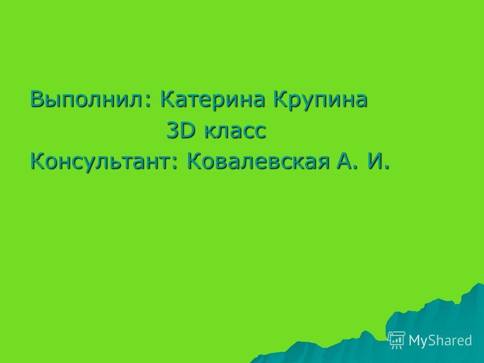 Выполнил: Катерина Крупина 3D класс 3D класс Консультант: Ковалевская А. И.